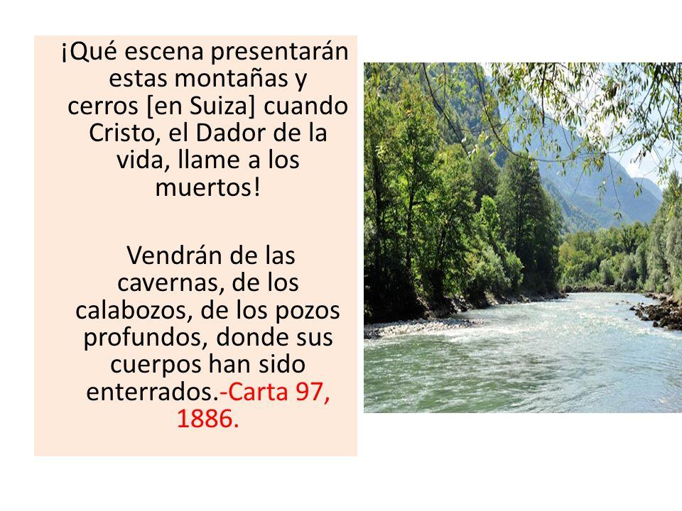 ¡Qué escena presentarán estas montañas y cerros [en Suiza] cuando Cristo, el Dador de la vida, llame a los muertos!